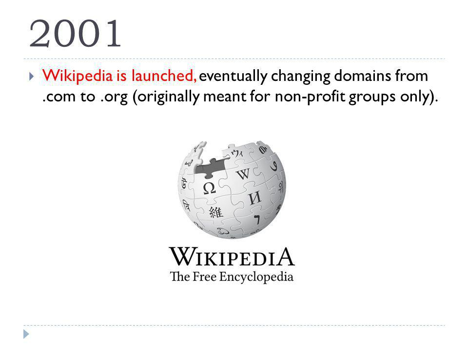 2001 Wikipedia is launched, eventually changing domains from.com to.org (originally meant for non-profit groups only).