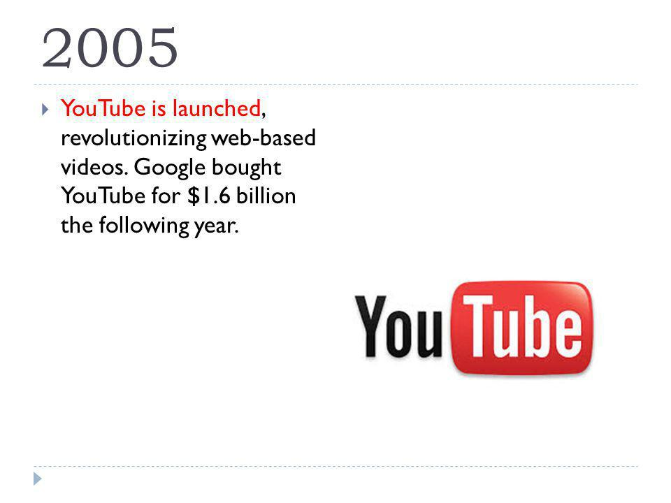 2005 YouTube is launched, revolutionizing web-based videos.
