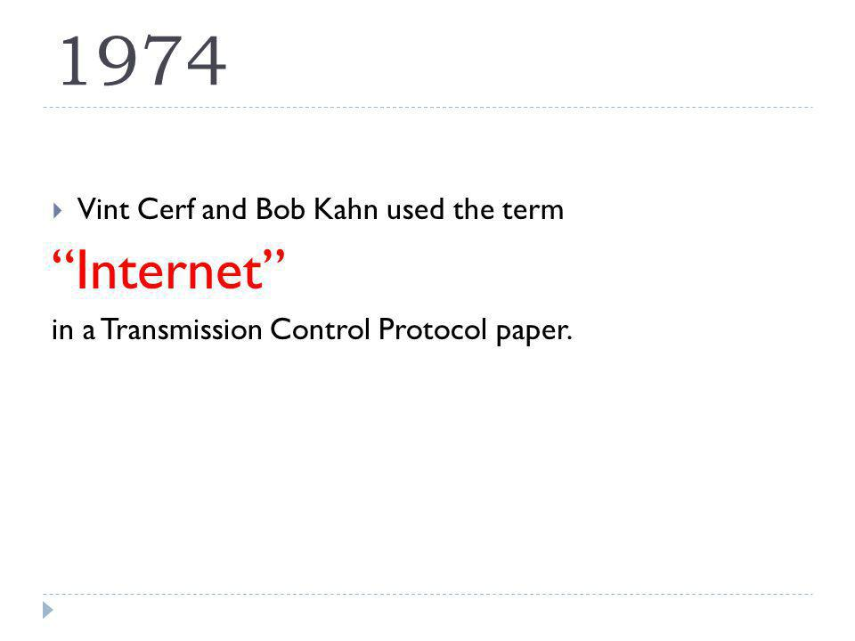 1974 Vint Cerf and Bob Kahn used the term Internet in a Transmission Control Protocol paper.