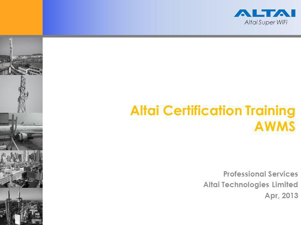 Altai Super WiFi Altai Certification Training AWMS Professional Services Altai Technologies Limited Apr, 2013 Altai Super WiFi