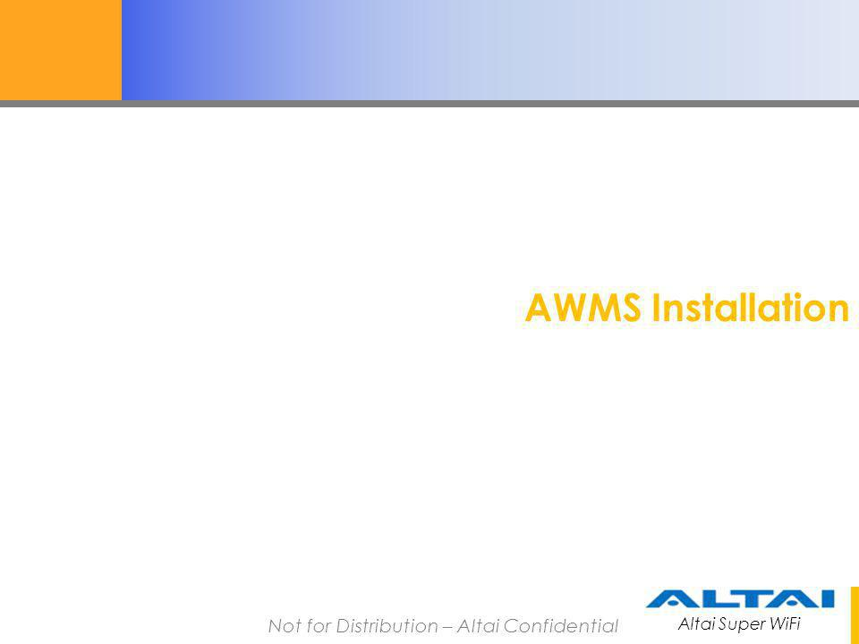 Altai Super WiFi Not for Distribution – Altai Confidential AWMS Installation 1.