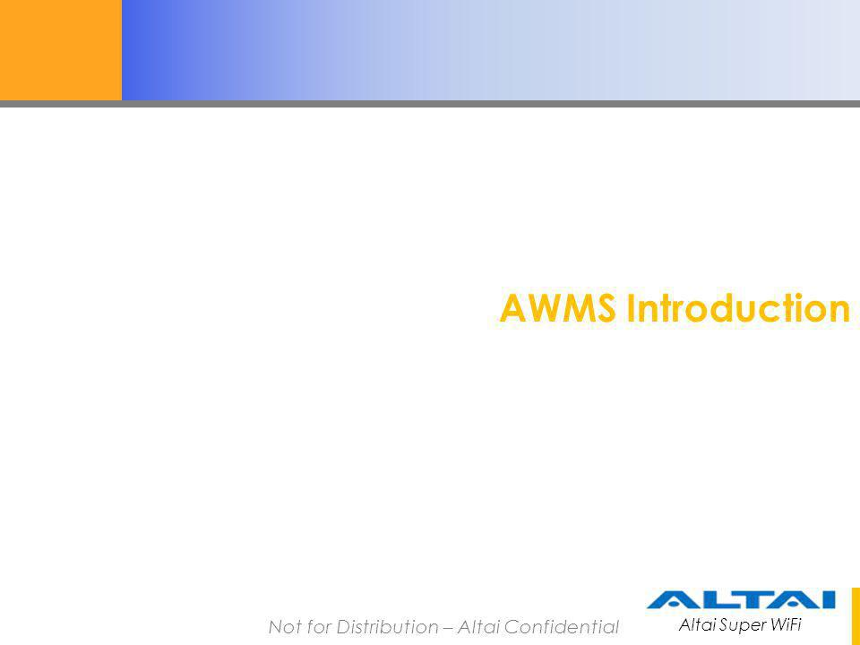 Altai Super WiFi Not for Distribution – Altai Confidential AWMS Introduction