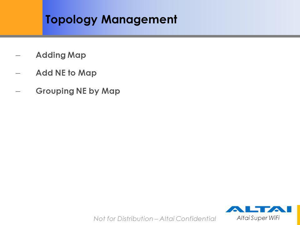 Altai Super WiFi Not for Distribution – Altai Confidential Topology Management(Map) To add a new map in AWMS Client, 1.