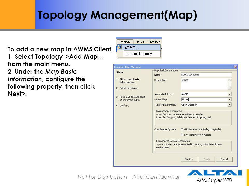 Altai Super WiFi Not for Distribution – Altai Confidential Topology Management(Map) To add a new map in AWMS Client, 1. Select Topology->Add Map… from