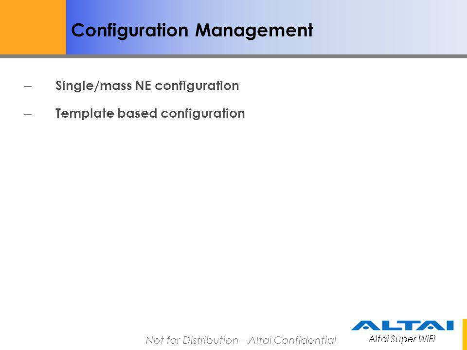 Altai Super WiFi Not for Distribution – Altai Confidential Configuration Management – Single/mass NE configuration – Template based configuration