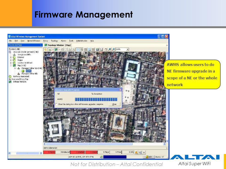 Altai Super WiFi Not for Distribution – Altai Confidential Firmware Management AWMS allows users to do NE firmware upgrade in a scope of a NE or the w