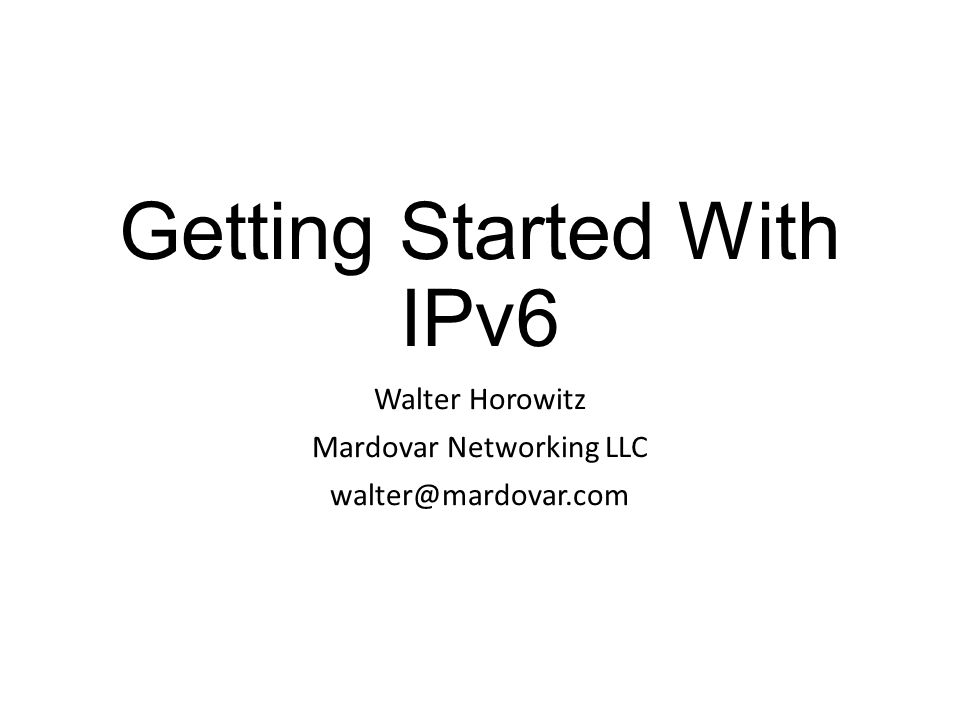Getting Started With IPv6 Walter Horowitz Mardovar Networking LLC walter@mardovar.com