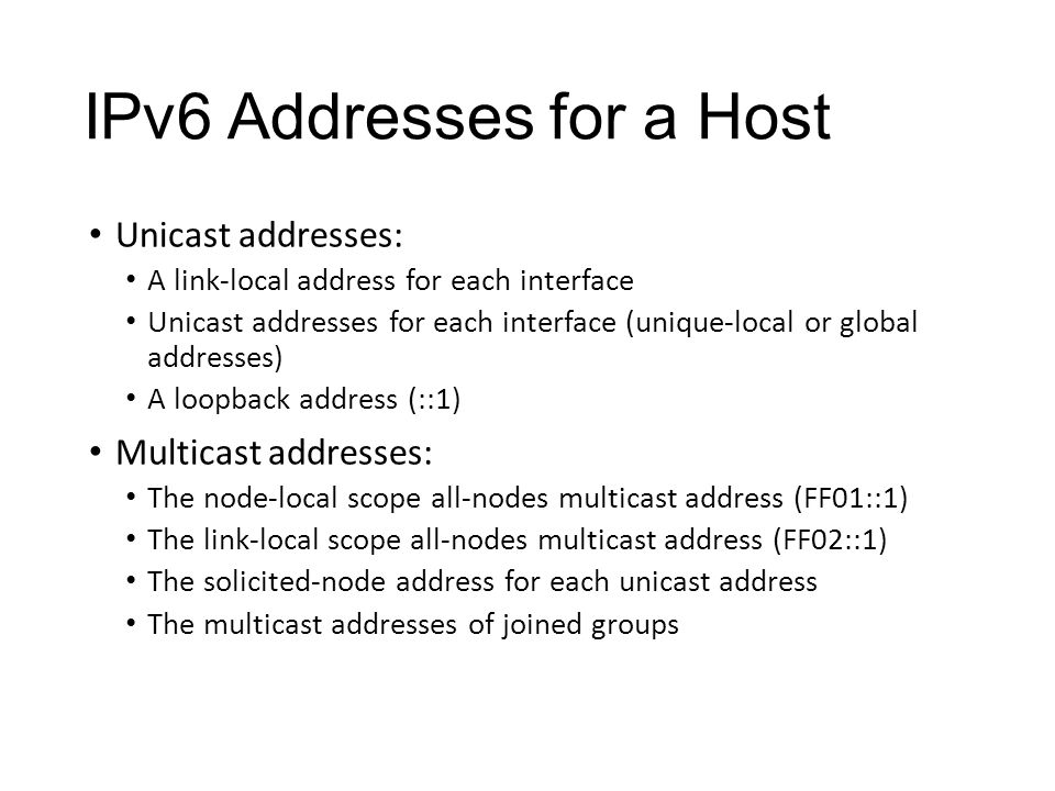 IPv6 Addresses for a Host Unicast addresses: A link-local address for each interface Unicast addresses for each interface (unique-local or global addresses) A loopback address (::1) Multicast addresses: The node-local scope all-nodes multicast address (FF01::1) The link-local scope all-nodes multicast address (FF02::1) The solicited-node address for each unicast address The multicast addresses of joined groups