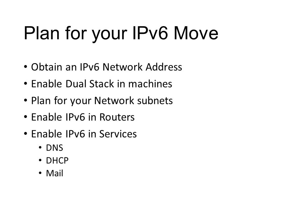 Plan for your IPv6 Move Obtain an IPv6 Network Address Enable Dual Stack in machines Plan for your Network subnets Enable IPv6 in Routers Enable IPv6 in Services DNS DHCP Mail