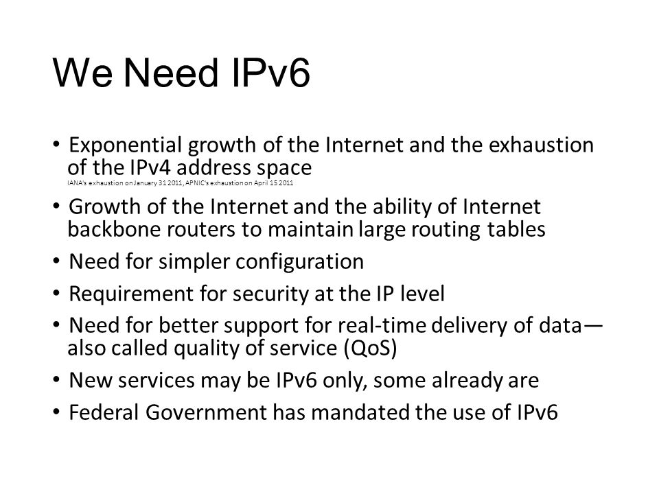 We Need IPv6 Exponential growth of the Internet and the exhaustion of the IPv4 address space IANA s exhaustion on January 31 2011, APNIC s exhaustion on April 15 2011 Growth of the Internet and the ability of Internet backbone routers to maintain large routing tables Need for simpler configuration Requirement for security at the IP level Need for better support for real-time delivery of data also called quality of service (QoS) New services may be IPv6 only, some already are Federal Government has mandated the use of IPv6