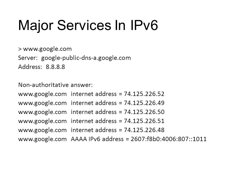 Major Services In IPv6 > www.google.com Server: google-public-dns-a.google.com Address: 8.8.8.8 Non-authoritative answer: www.google.com internet address = 74.125.226.52 www.google.com internet address = 74.125.226.49 www.google.com internet address = 74.125.226.50 www.google.com internet address = 74.125.226.51 www.google.com internet address = 74.125.226.48 www.google.com AAAA IPv6 address = 2607:f8b0:4006:807::1011