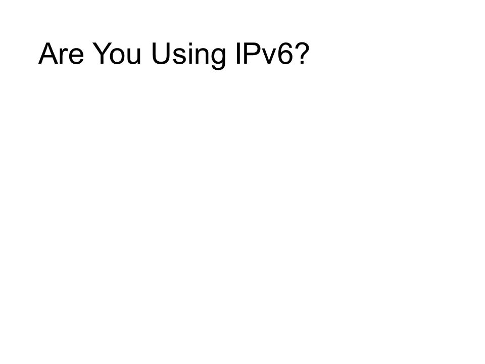 Option in Windows XP, Linux since 2.1.8 Standard in Vista+, Linux 2.5.x and 2.6.x kernel MacOS X, Linux, BSD all prefer IPv6 Lion uses Happy Eyeballs (use fastest response) Windows HomeGroup breaks if you disable IPv6 DirectAccess and Remote Assistance require IPv6 Your devices may be IPv6 ready https://www.ipv6ready.org/