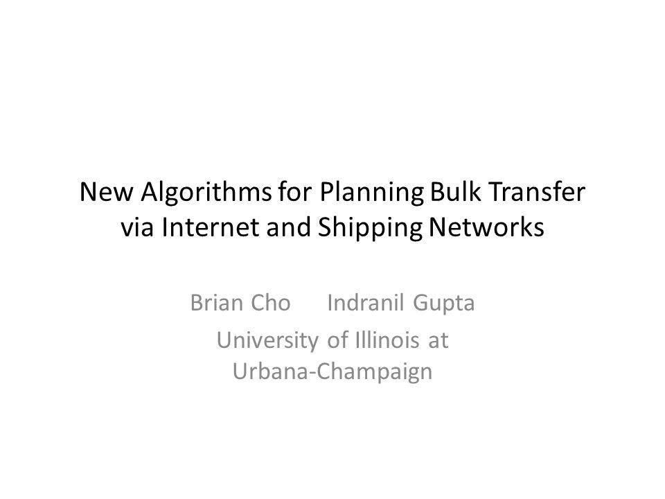 New Algorithms for Planning Bulk Transfer via Internet and Shipping Networks Brian Cho Indranil Gupta University of Illinois at Urbana-Champaign