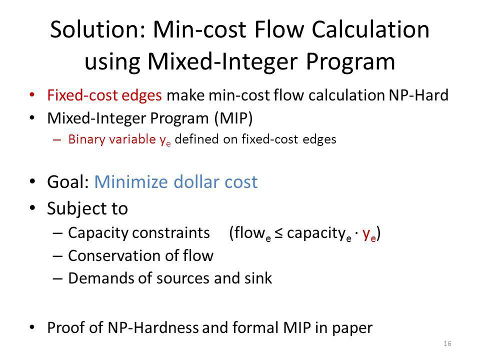 Fixed-cost edges make min-cost flow calculation NP-Hard Mixed-Integer Program (MIP) – Binary variable y e defined on fixed-cost edges Goal: Minimize dollar cost Subject to – Capacity constraints (flow e capacity e y e ) – Conservation of flow – Demands of sources and sink Proof of NP-Hardness and formal MIP in paper Solution: Min-cost Flow Calculation using Mixed-Integer Program 16