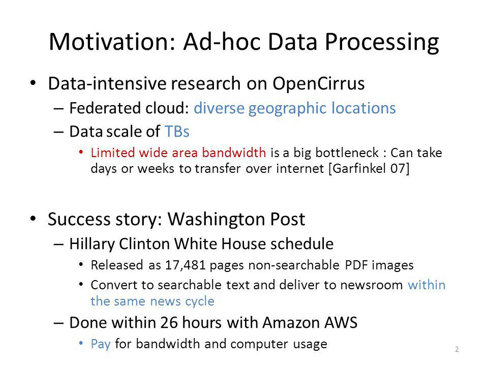 Motivation: Ad-hoc Data Processing Data-intensive research on OpenCirrus – Federated cloud: diverse geographic locations – Data scale of TBs Limited wide area bandwidth is a big bottleneck : Can take days or weeks to transfer over internet [Garfinkel 07] Success story: Washington Post – Hillary Clinton White House schedule Released as 17,481 pages non-searchable PDF images Convert to searchable text and deliver to newsroom within the same news cycle – Done within 26 hours with Amazon AWS Pay for bandwidth and computer usage 2