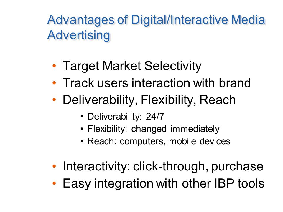 Advantages of Digital/Interactive Media Advertising Target Market Selectivity Track users interaction with brand Deliverability, Flexibility, Reach Deliverability: 24/7 Flexibility: changed immediately Reach: computers, mobile devices Interactivity: click-through, purchase Easy integration with other IBP tools