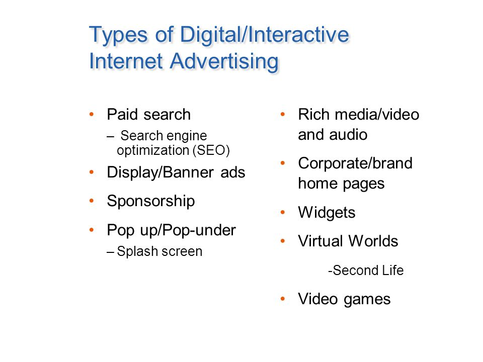 Types of Digital/Interactive Internet Advertising Paid search – Search engine optimization (SEO) Display/Banner ads Sponsorship Pop up/Pop-under –Splash screen Rich media/video and audio Corporate/brand home pages Widgets Virtual Worlds -Second Life Video games