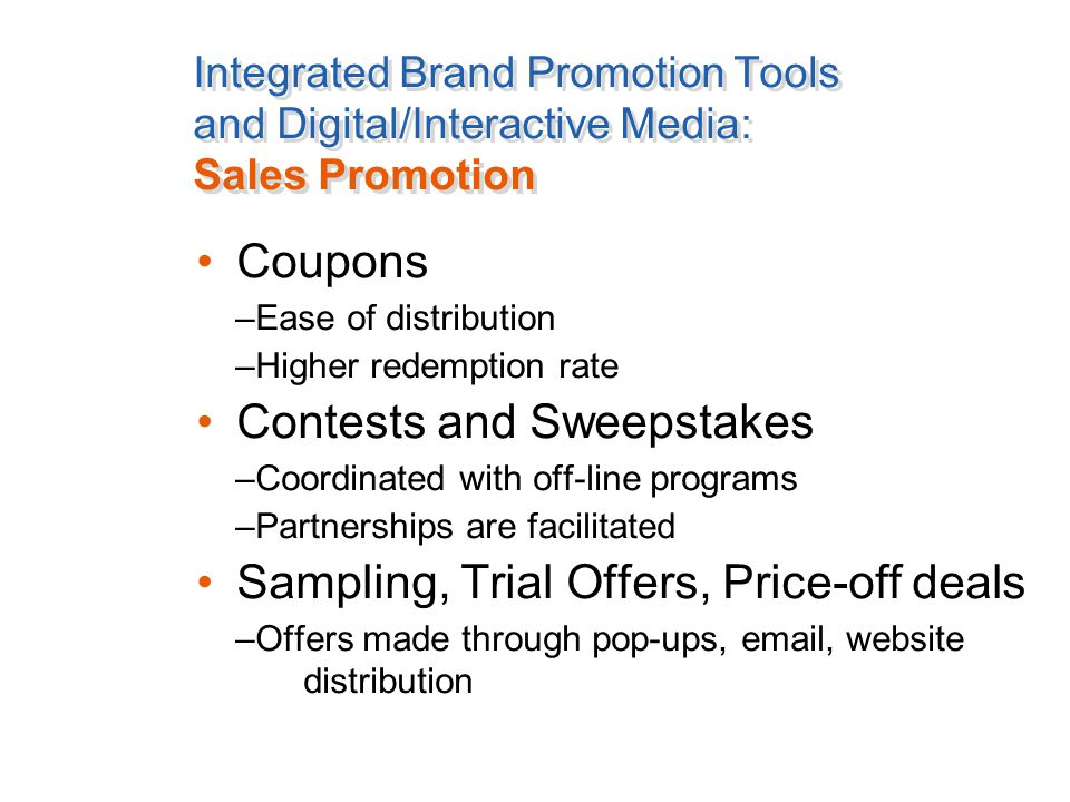 Integrated Brand Promotion Tools and Digital/Interactive Media: Sales Promotion Coupons –Ease of distribution –Higher redemption rate Contests and Sweepstakes –Coordinated with off-line programs –Partnerships are facilitated Sampling, Trial Offers, Price-off deals –Offers made through pop-ups, email, website distribution