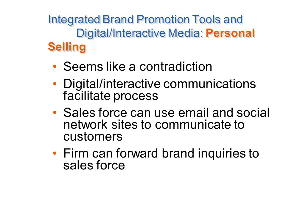Integrated Brand Promotion Tools and Digital/Interactive Media: Personal Selling Seems like a contradiction Digital/interactive communications facilitate process Sales force can use email and social network sites to communicate to customers Firm can forward brand inquiries to sales force