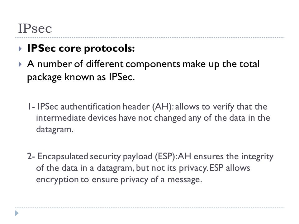 IPsec IPSec core protocols: A number of different components make up the total package known as IPSec.