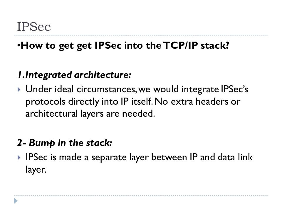 IPSec How to get get IPSec into the TCP/IP stack? 1.Integrated architecture: Under ideal circumstances, we would integrate IPSecs protocols directly i