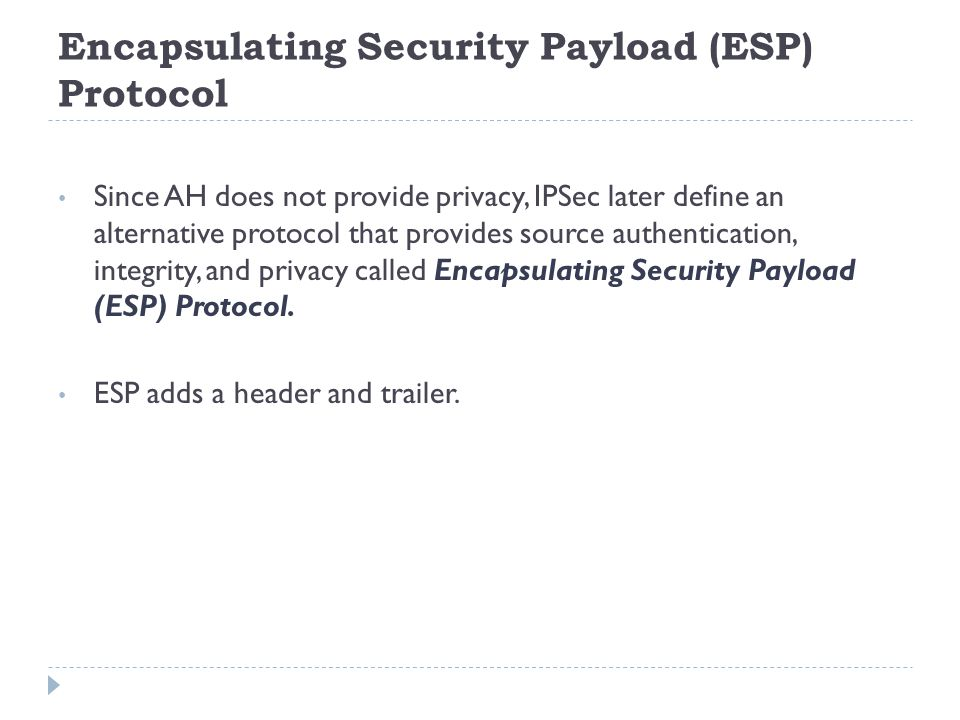 Encapsulating Security Payload (ESP) Protocol Since AH does not provide privacy, IPSec later define an alternative protocol that provides source authentication, integrity, and privacy called Encapsulating Security Payload (ESP) Protocol.