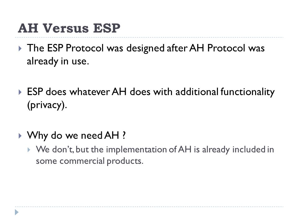 AH Versus ESP The ESP Protocol was designed after AH Protocol was already in use. ESP does whatever AH does with additional functionality (privacy). W