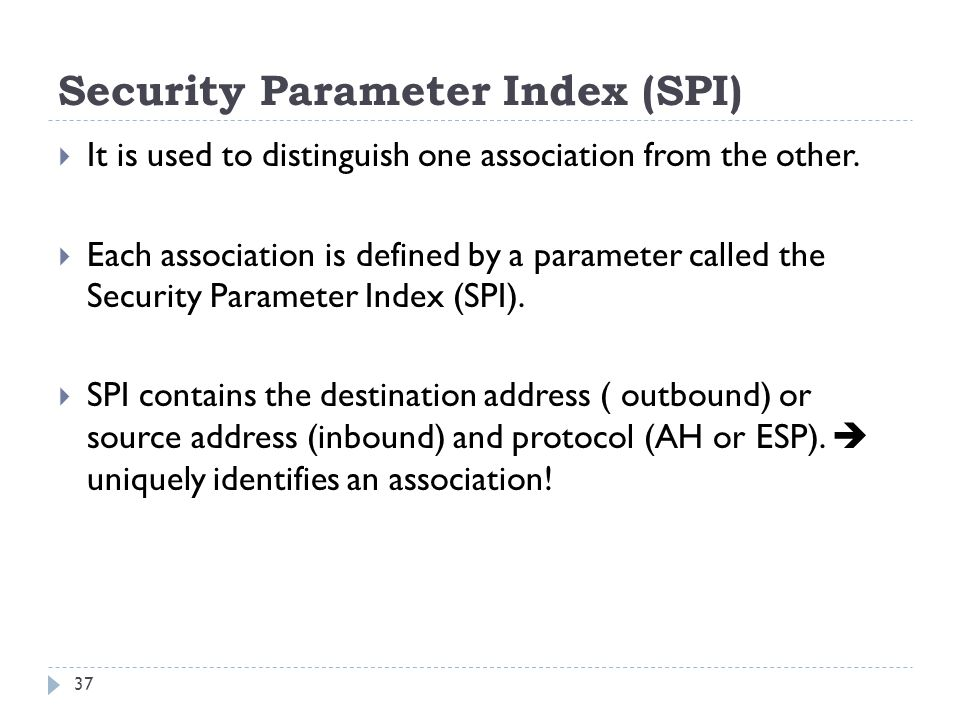 Security Parameter Index (SPI) It is used to distinguish one association from the other.
