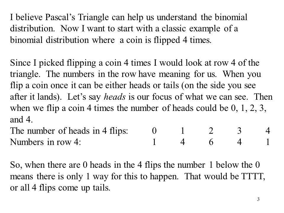 3 I believe Pascals Triangle can help us understand the binomial distribution. Now I want to start with a classic example of a binomial distribution w