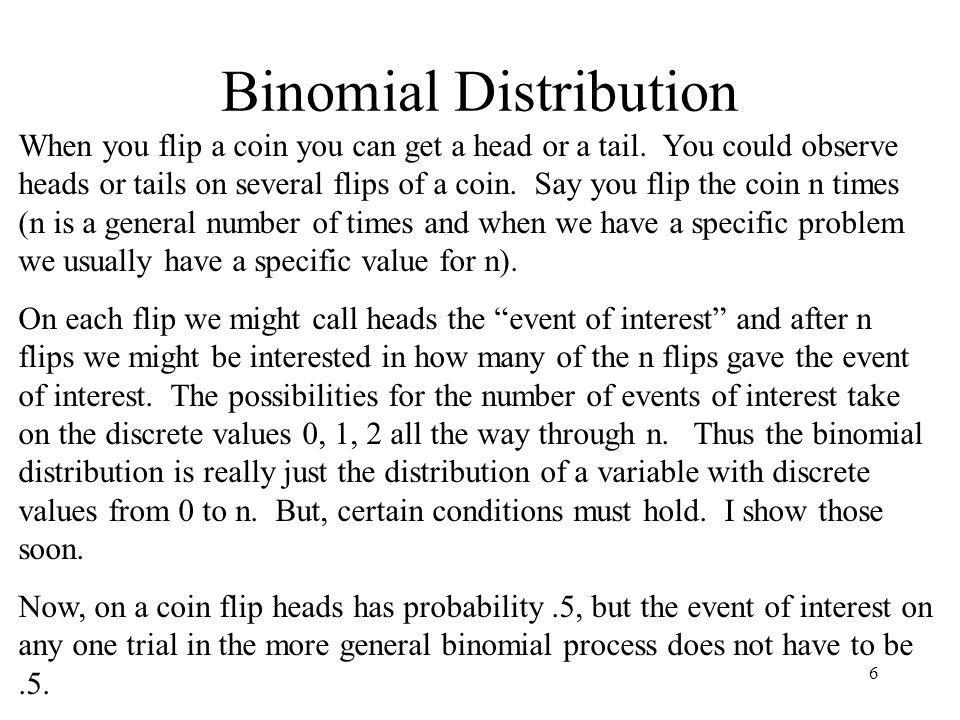 6 Binomial Distribution When you flip a coin you can get a head or a tail. You could observe heads or tails on several flips of a coin. Say you flip t