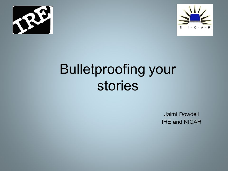 Bulletproofing your stories Jaimi Dowdell IRE and NICAR