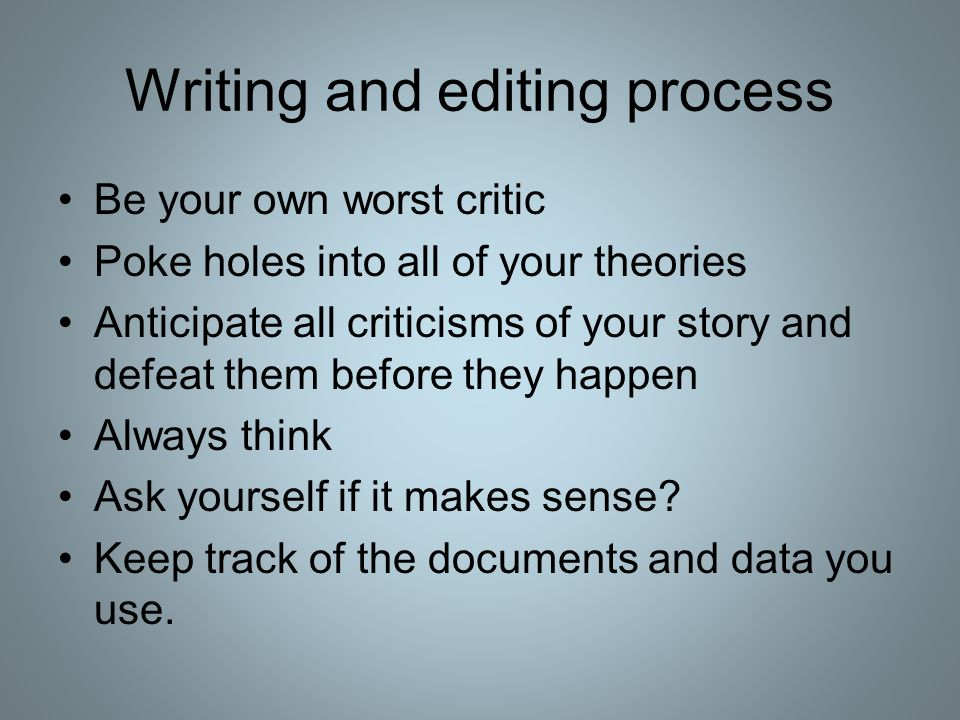 Writing and editing process Be your own worst critic Poke holes into all of your theories Anticipate all criticisms of your story and defeat them befo