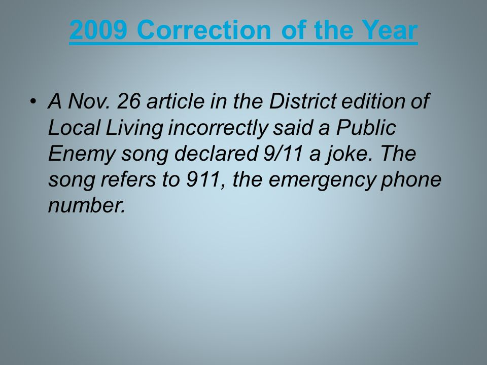 2009 Correction of the Year A Nov. 26 article in the District edition of Local Living incorrectly said a Public Enemy song declared 9/11 a joke. The s
