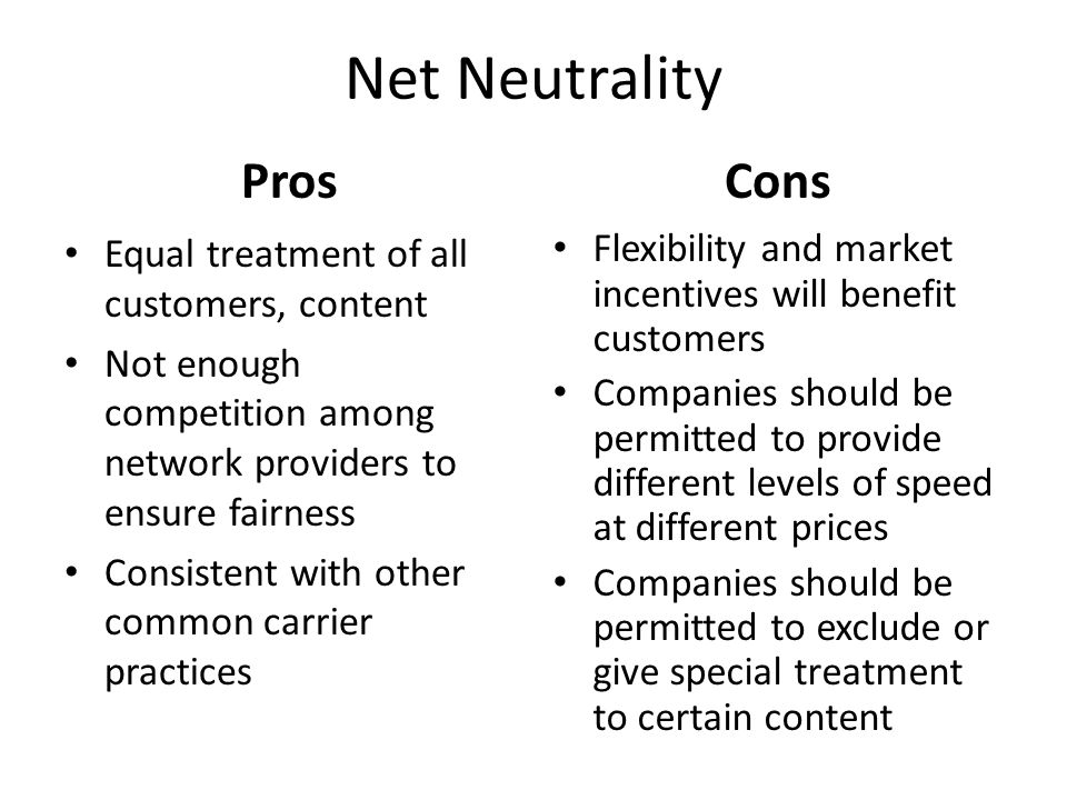 Net Neutrality Pros Equal treatment of all customers, content Not enough competition among network providers to ensure fairness Consistent with other