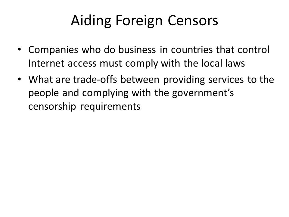 Aiding Foreign Censors Companies who do business in countries that control Internet access must comply with the local laws What are trade-offs between