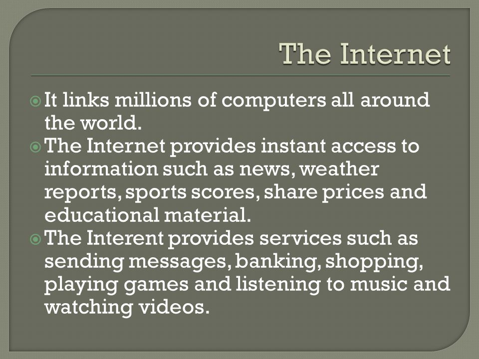 It links millions of computers all around the world. The Internet provides instant access to information such as news, weather reports, sports scores,