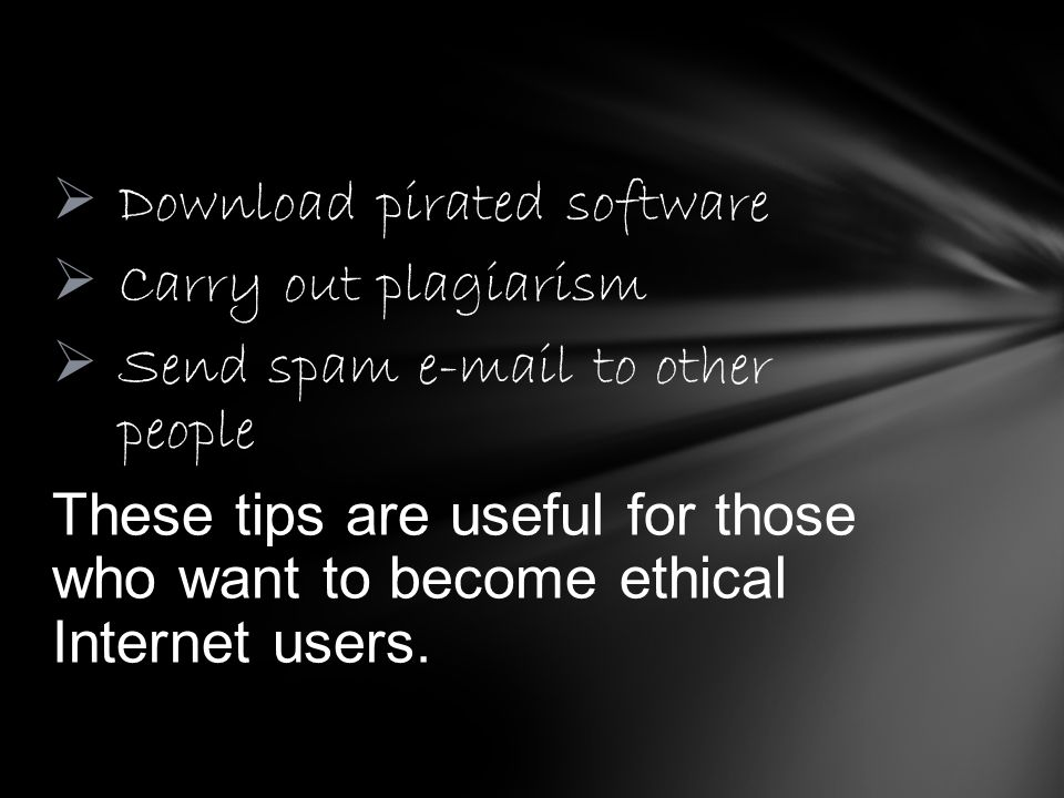 Download pirated software Carry out plagiarism Send spam e-mail to other people These tips are useful for those who want to become ethical Internet us