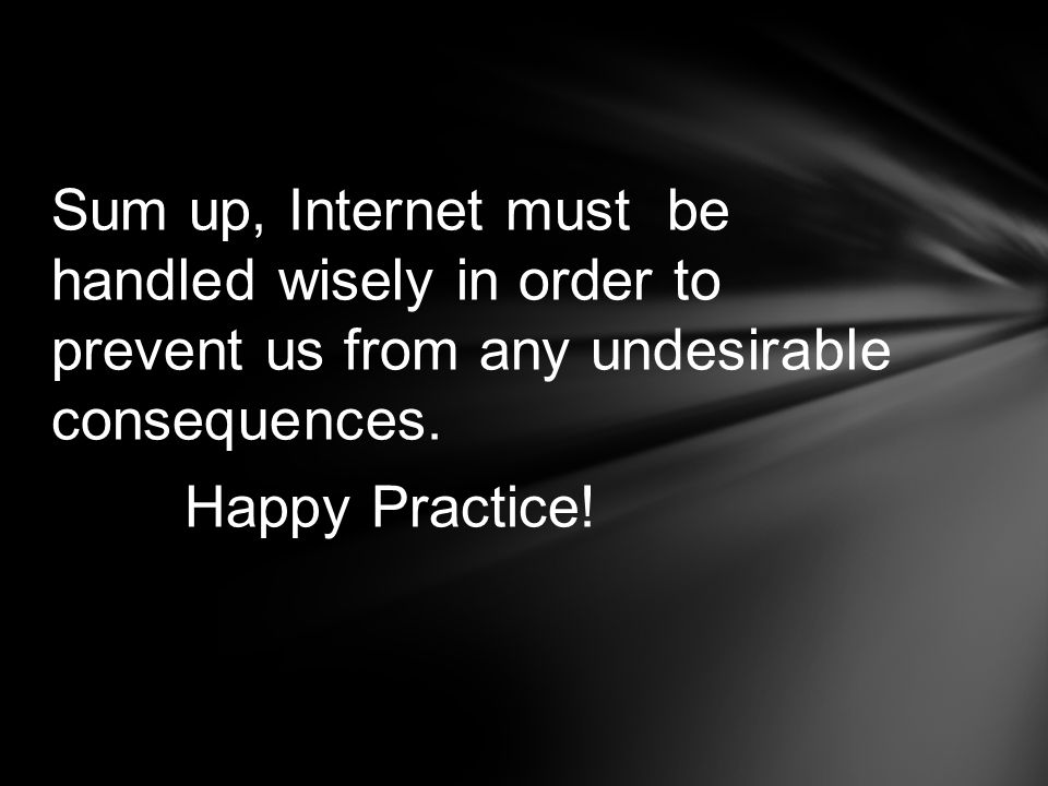 Sum up, Internet must be handled wisely in order to prevent us from any undesirable consequences. Happy Practice!