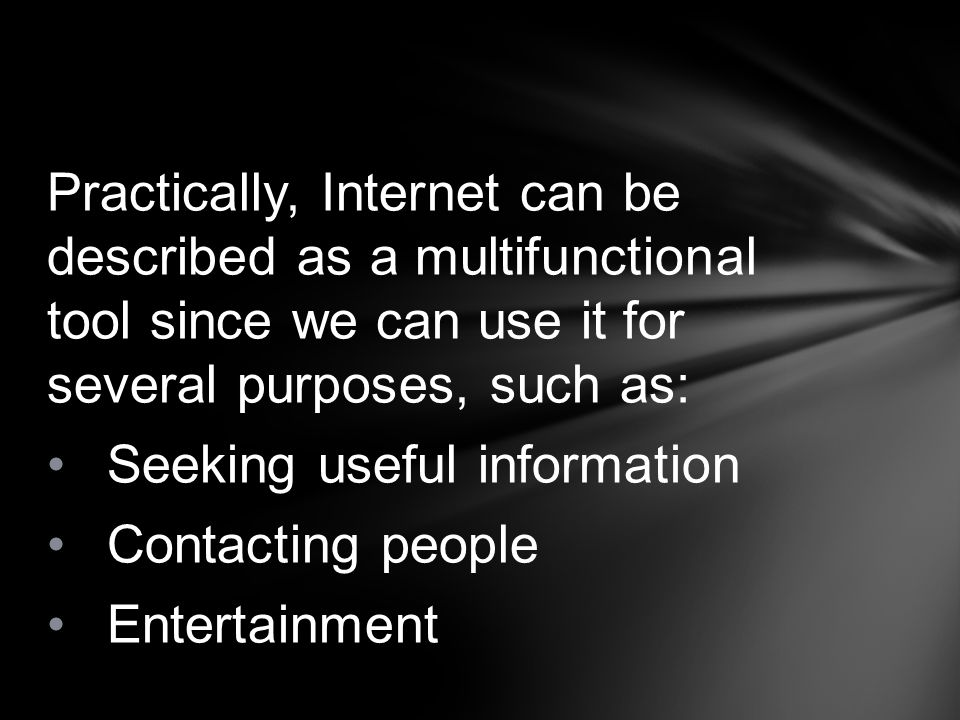 Practically, Internet can be described as a multifunctional tool since we can use it for several purposes, such as: Seeking useful information Contact