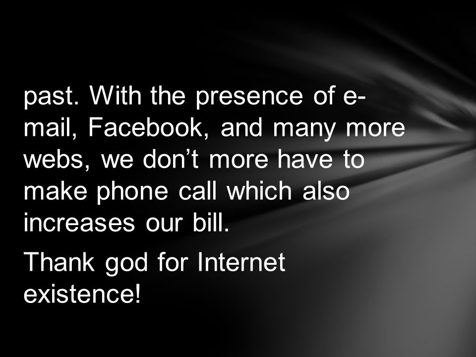 past. With the presence of e- mail, Facebook, and many more webs, we dont more have to make phone call which also increases our bill. Thank god for In