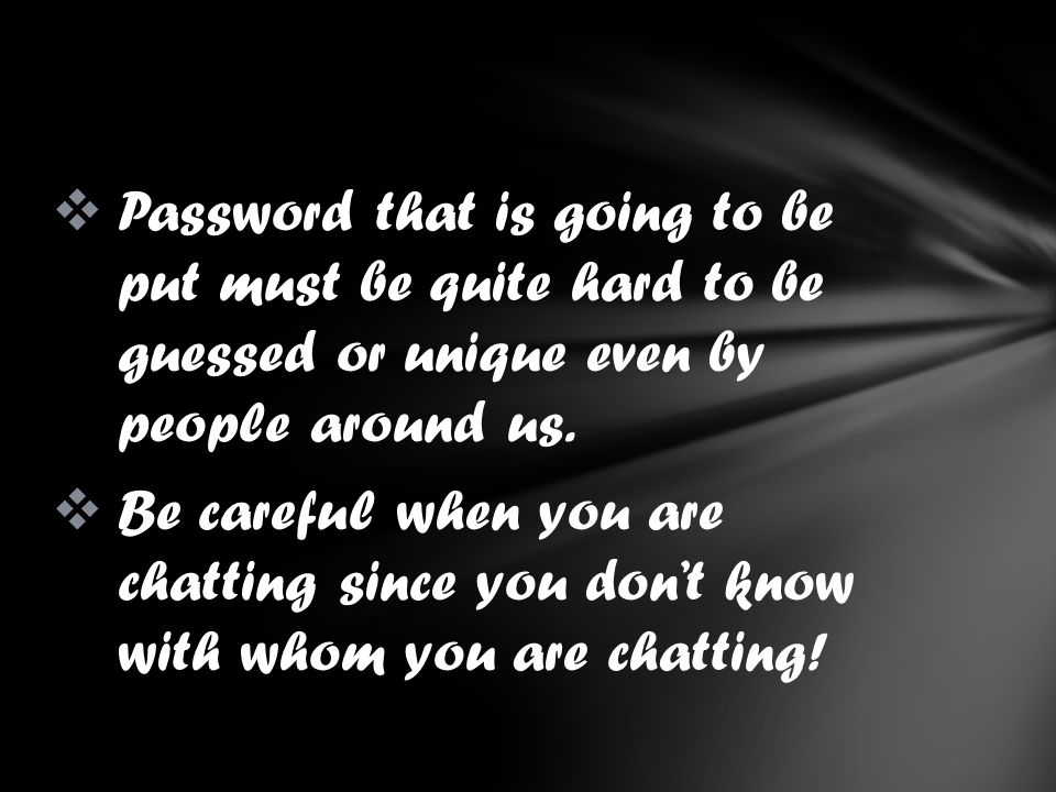 Password that is going to be put must be quite hard to be guessed or unique even by people around us. Be careful when you are chatting since you dont