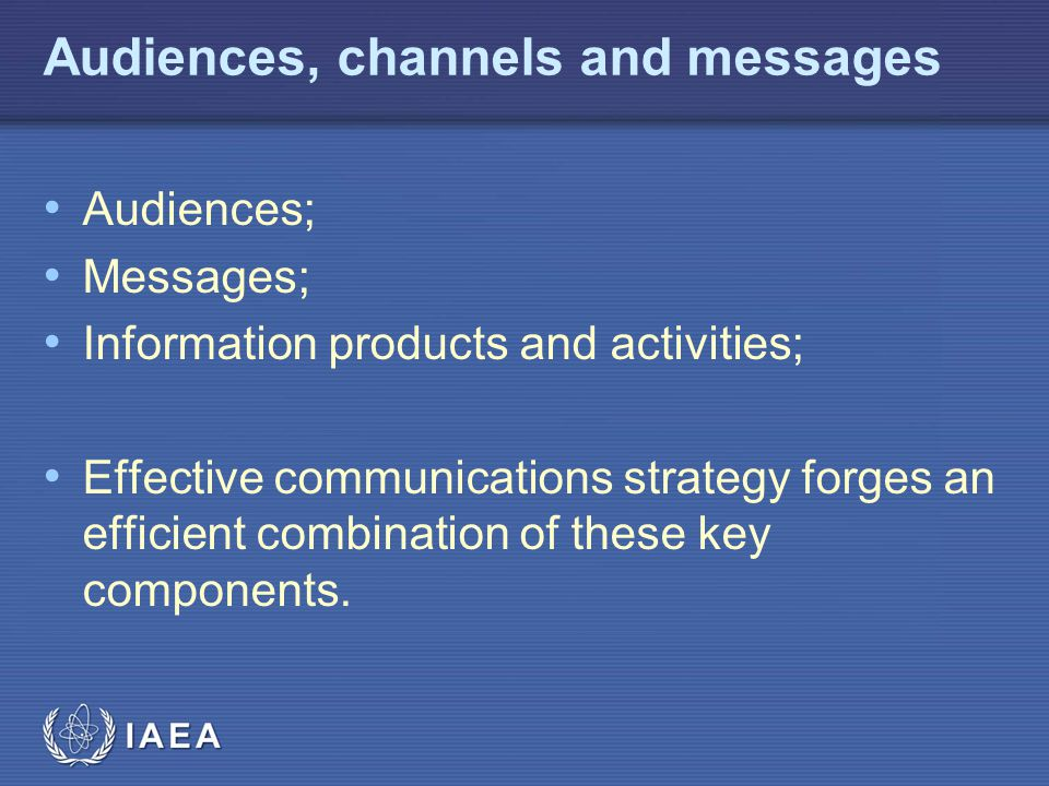 IAEA Audiences, channels and messages Audiences; Messages; Information products and activities; Effective communications strategy forges an efficient combination of these key components.