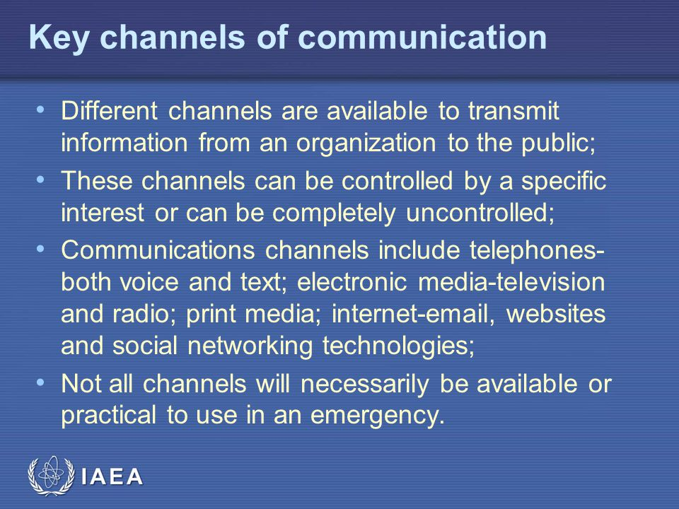 IAEA Key channels of communication Different channels are available to transmit information from an organization to the public; These channels can be
