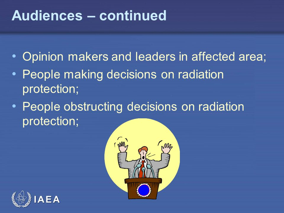 IAEA Audiences – continued Opinion makers and leaders in affected area; People making decisions on radiation protection; People obstructing decisions