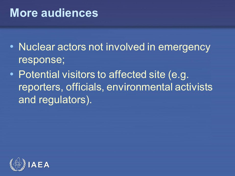 IAEA More audiences Nuclear actors not involved in emergency response; Potential visitors to affected site (e.g. reporters, officials, environmental a