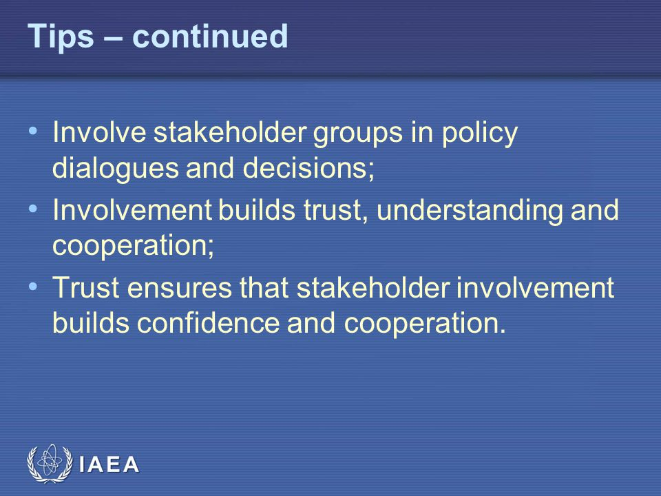 IAEA Tips – continued Involve stakeholder groups in policy dialogues and decisions; Involvement builds trust, understanding and cooperation; Trust ensures that stakeholder involvement builds confidence and cooperation.