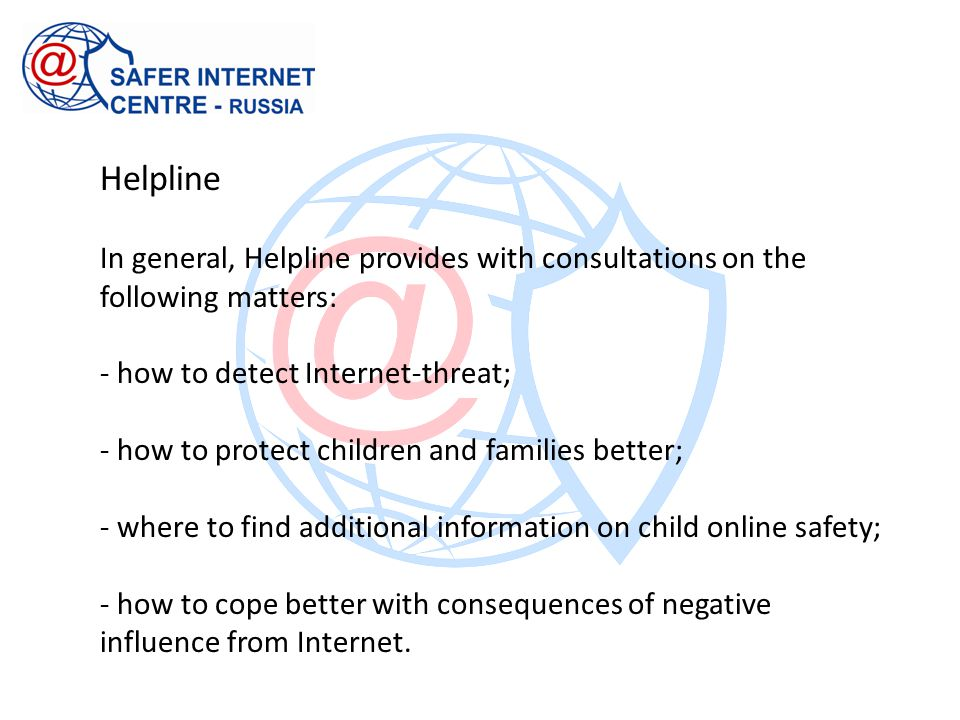 Helpline In general, Helpline provides with consultations on the following matters: - how to detect Internet-threat; - how to protect children and fam