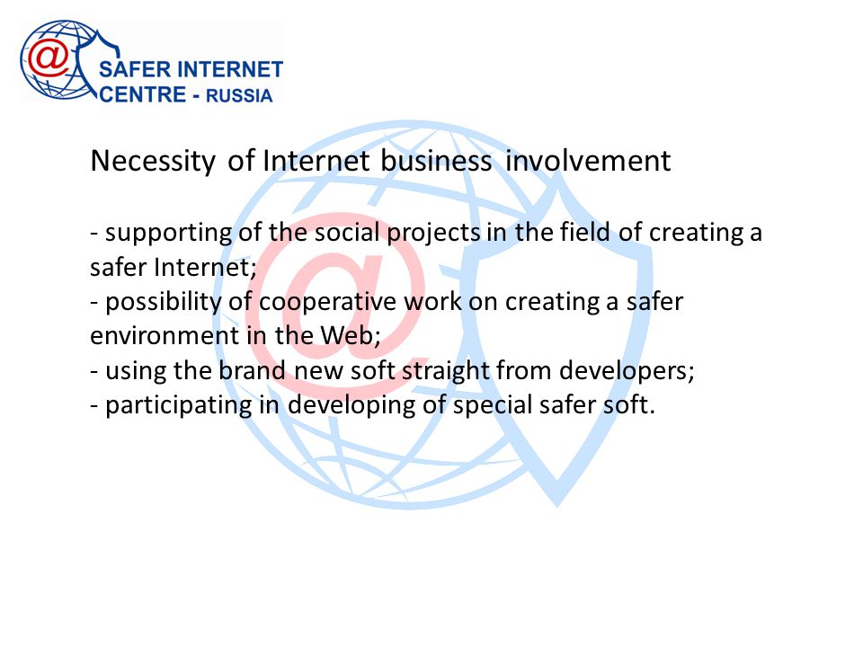 Necessity of Internet business involvement - supporting of the social projects in the field of creating a safer Internet; - possibility of cooperative