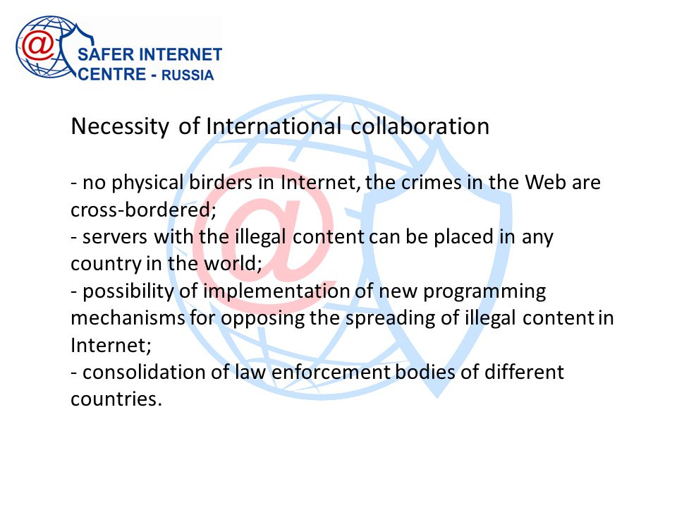Necessity of International collaboration - no physical birders in Internet, the crimes in the Web are cross-bordered; - servers with the illegal conte