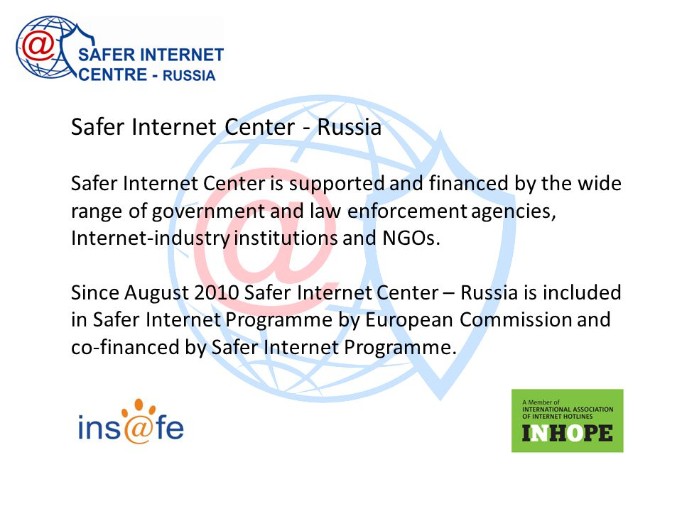Safer Internet Center - Russia Safer Internet Center is supported and financed by the wide range of government and law enforcement agencies, Internet-